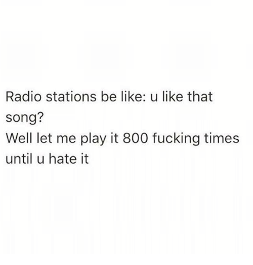 Be Like, Dank, and Fucking: Radio stations be like: u like that  Song?  Well let me play it 800 fucking times  until u hate it