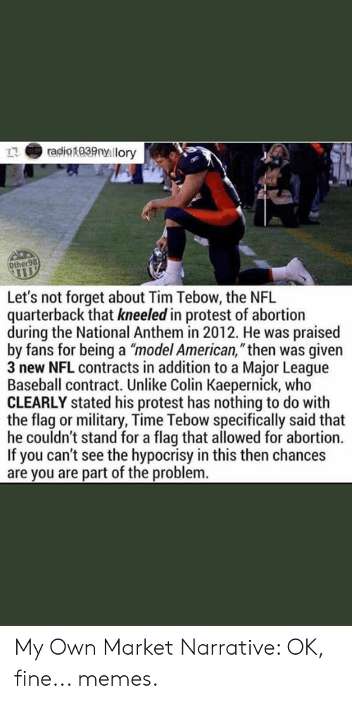 """Baseball, Colin Kaepernick, and Memes: radio1039nyllory  Other98  Let's not forget about Tim Tebow, the NFL  quarterback that kneeled in protest of abortion  during the National Anthem in 2012. He was  praised  by fans for being a """"model American,""""then was  given  3 new NFL contracts in addition to a Major League  Baseball contract. Unlike Colin Kaepernick, who  CLEARLY stated his protest has nothing to do with  the flag or military, Time Tebow specifically said that  he couldn't stand for a flag that allowed for abortion.  If you can't see the hypocrisy in this then chances  are you are part of the problem. My Own Market Narrative: OK, fine... memes."""
