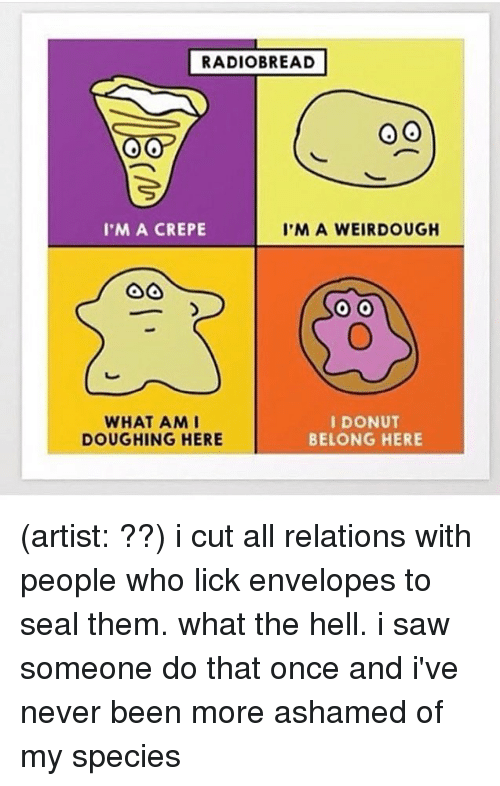 Memes, Saw, and Seal: RADIOBREAD  I'M A CREPE  I'M A WEIRDOUGH  WHAT AMI  DOUGHING HERE  I DONUT  BELONG HERE (artist: ??) i cut all relations with people who lick envelopes to seal them. what the hell. i saw someone do that once and i've never been more ashamed of my species