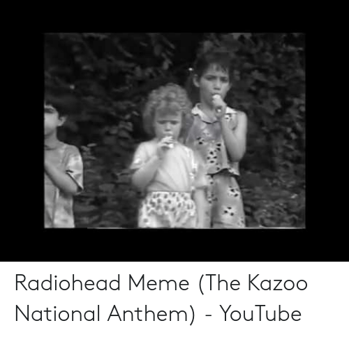 Radiohead Meme The Kazoo National Anthem Youtube Meme On Meme