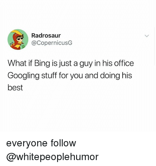 Best, Bing, and Office: Radrosaur  @CopernicusG  What if Bing is just a guy in his office  Googling stuff for you and doing his  best everyone follow @whitepeoplehumor