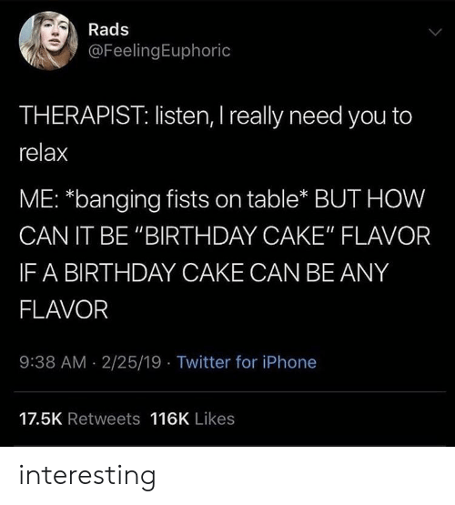 "Birthday, Iphone, and Twitter: Rads  @FeelingEuphoric  THERAPIST: listen, I really need you to  relax  ME: *banging fists on table* BUT HOW  CAN IT BE ""BIRTHDAY CAKE"" FLAVOR  IF A BIRTHDAY CAKE CAN BE ANY  FLAVOR  9:38 AM 2/25/19 Twitter for iPhone  17.5K Retweets 116K Likes interesting"