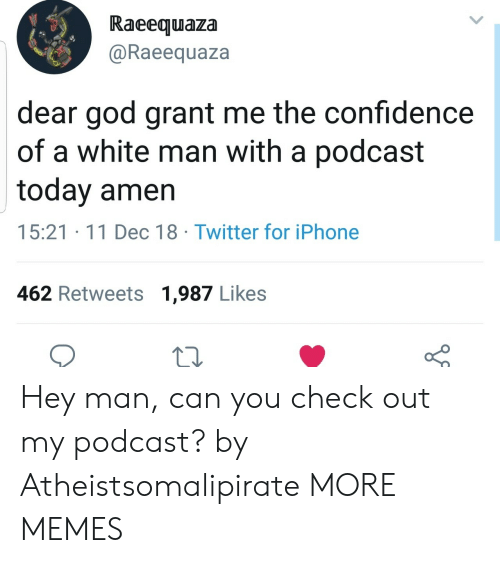 Confidence, Dank, and God: Raeequaza  @Raeequaza  dear god grant me the confidence  of a white man with a podcast  today amen  15:21 11 Dec 18 Twitter for iPhone  462 Retweets 1,987 Likes Hey man, can you check out my podcast? by Atheistsomalipirate MORE MEMES