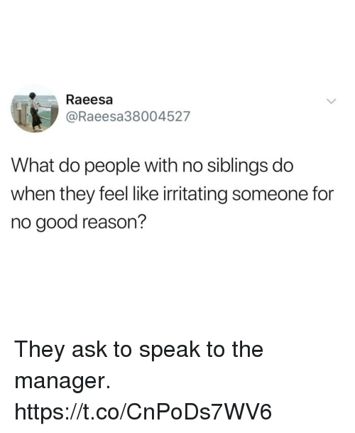 Funny, Good, and For No Good Reason: Raeesa  @Raeesa38004527  What do people with no siblings do  when they feel like irritating someone for  no good reason? They ask to speak to the manager. https://t.co/CnPoDs7WV6