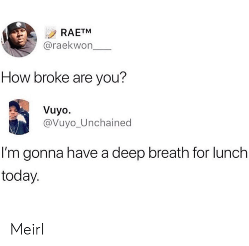 Today, Raekwon, and MeIRL: RAETM  @raekwon  How broke are you?  Vuyo.  @Vuyo_Unchained  I'm gonna have a deep breath for lunch  today Meirl