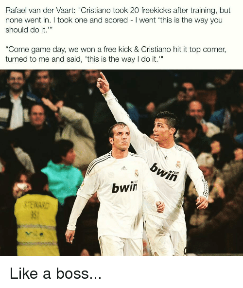 """Memes, Free, and Game: Rafael van der Vaart: """"Cristiano took 20 freekicks after training, but  none went in. I took one and scored I went 'this is the way you  should do it.""""  L 33  Come game day, we won a free kick & Cristiano hit it top corner,  turned to me and said, 'this is the way do it.  COm  bwin Like a boss..."""