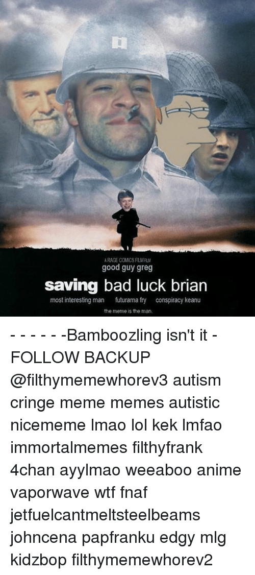 4chan, Anime, and Bad: RAGE COMCS FLMFIL  good guy greg  saving bad luck brian  most interesting man  futurama fry  conspiracy keanu  the meme is the man - - - - - -Bamboozling isn't it - FOLLOW BACKUP @filthymemewhorev3 autism cringe meme memes autistic nicememe lmao lol kek lmfao immortalmemes filthyfrank 4chan ayylmao weeaboo anime vaporwave wtf fnaf jetfuelcantmeltsteelbeams johncena papfranku edgy mlg kidzbop filthymemewhorev2