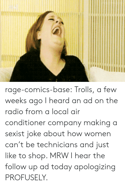 Mrw, Radio, and Tumblr: rage-comics-base:  Trolls, a few weeks ago I heard an ad on the radio from a local air conditioner company making a sexist joke about how women can't be technicians and just like to shop. MRW I hear the follow up ad today apologizing PROFUSELY.