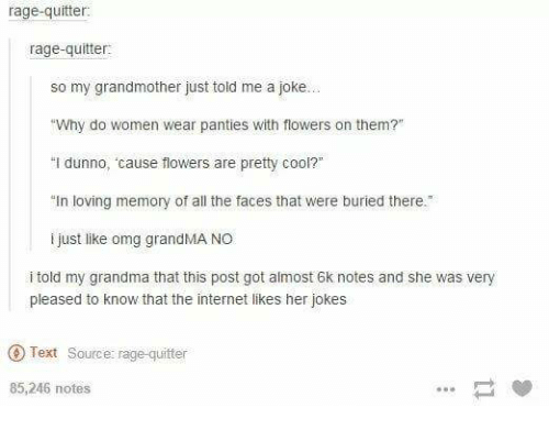 "Grandma, Internet, and Omg: rage-quitter  rage-quitter:  so my grandmother just told me a joke..  ""Why do women wear panties with flowers on them?""  ""I dunno, cause flowers are pretty cool?""  In loving memory of all the faces that were buried there  i just like omg grandMANO  i told my grandma that this post got almost 6k notes and she was very  pleased to know that the internet likes her jokes  Text Source: rage-quitter  85,246 notes"