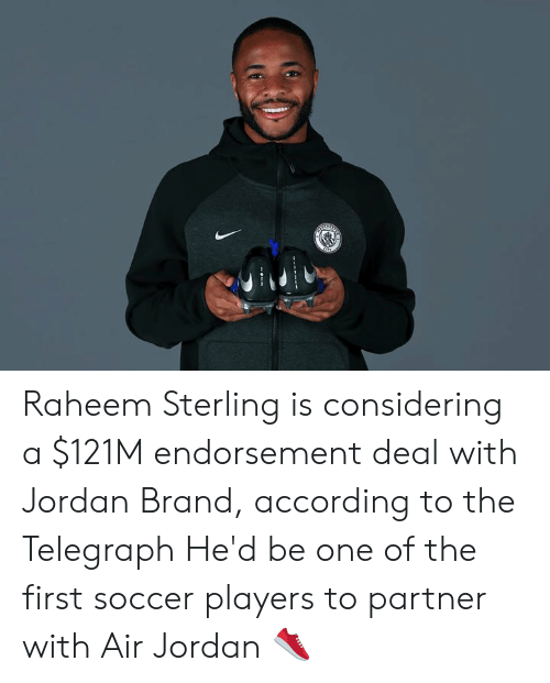 Air Jordan, Soccer, and Jordan: Raheem Sterling is considering a $121M endorsement deal with Jordan Brand, according to the Telegraph  He'd be one of the first soccer players to partner with Air Jordan 👟