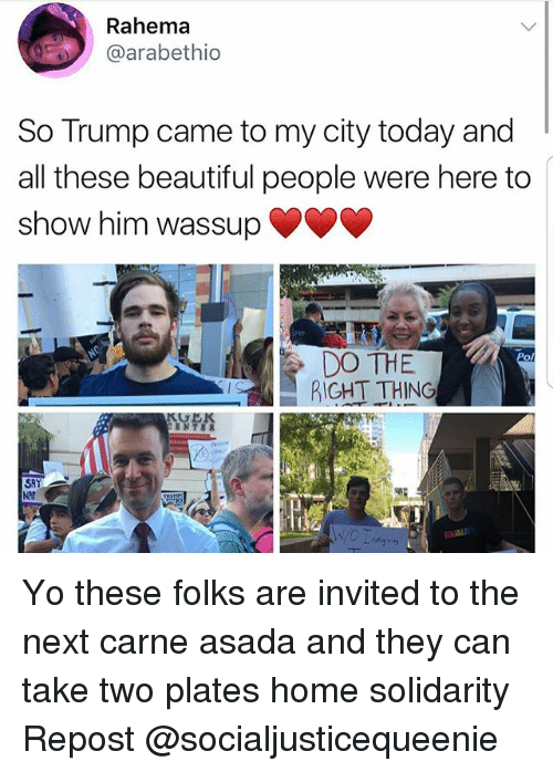 Beautiful, Memes, and Yo: Rahema  arabethio  So Trump came to my city today and  all these beautiful people were here to  show him wassup  DO THE  RIGHT THING Yo these folks are invited to the next carne asada and they can take two plates home solidarity Repost @socialjusticequeenie