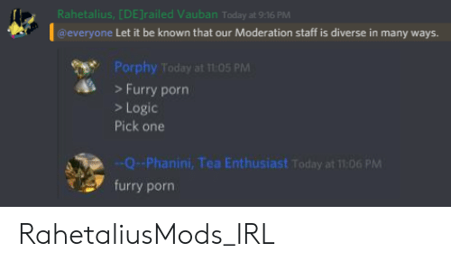 Logic, Porn, and Today: Rahetalius, [DE] railed Vauban Today at 9:16 PM  @everyone Let it be known that our Moderation staff is diverse in many ways.  Porphy Today at 105 PM  >Furry porn  >Logic  Pick one  --Q-Phanini, Tea Enthusiast Today at 11:06 PM  furry porn RahetaliusMods_IRL