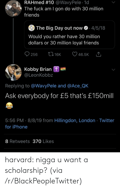 Blackpeopletwitter, Friends, and Iphone: RAHmed #10 @WavyPele 1d  The fuck am I gon do with 30 million  friends  The Big Day out now  4/5/18  Would you rather have 30 million  dollars or 30 million loyal friends  t16K  256  46.5K  Kobby Brian  @LeonKobbz  L  Replying to @WavyPele and @Ace_QK  Ask everybody for £5 that's £150mill  5:56 PM 8/8/19 from Hillingdon, London Twitter  for iPhone  8 Retweets370 Likes harvard: nigga u want a scholarship? (via /r/BlackPeopleTwitter)