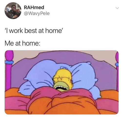 Work, Best, and Home: RAHmed  @Wavy Pele  'I work best at home'  Me at home: