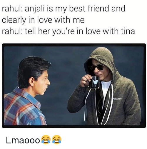 Memes, 🤖, and Anjali: rahul: anjali is my best friend and  clearly in love with me  rahul tell her you're in love with tina Lmaooo😂😂