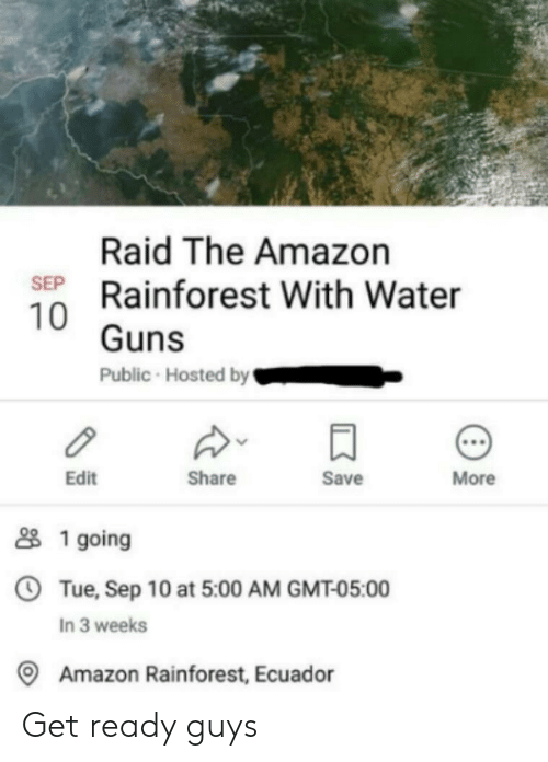 Amazon, Guns, and Ecuador: Raid The Amazon  SEP Rainforest With Water  10 Guns  Public Hosted by  More  Save  Share  Edit  1 going  OTue, Sep 10 at 5:00 AM GMT-05:00  In 3 weeks  Amazon Rainforest, Ecuador Get ready guys