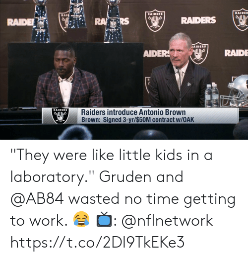 "Memes, Work, and Kids: RAIDE  RAIDE  RS  RAIDERS (ser  fils  AIDERS  AIDERRAIDE  RAIDERS  Raiders introduce Antonio Brown  Brown: Signed 3-yr/$50M contract w/OAK ""They were like little kids in a laboratory.""   Gruden and @AB84 wasted no time getting to work. 😂  📺: @nflnetwork https://t.co/2DI9TkEKe3"