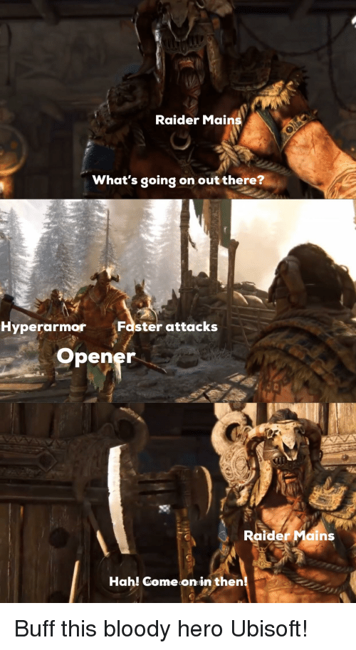 Ubisoft, Hero, and Faster: Raider Mains  What's going on out there?  Hyperarmor  Faster attacks  Opener  Raider Main  Hah! Comeonin then