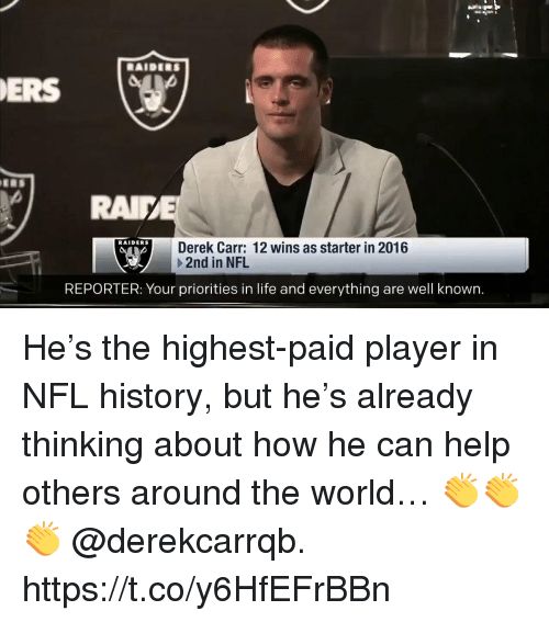 Life, Memes, and Nfl: RAIDERS  ERS  RAI  RAIDERS  Derek Carr: 12 wins as starter in 2016  +2nd in NFL  REPORTER: Your priorities in life and everything are well known. He's the highest-paid player in NFL history, but he's already thinking about how he can help others around the world…  👏👏👏 @derekcarrqb. https://t.co/y6HfEFrBBn