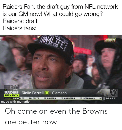 Indianapolis Colts, Nfl, and Reddit: Raiders Fan: the draft guy from NFL network  is our GM now! What could go wrong?  Raiders: draft  Raiders fans:  6. NYG  5. TB  4. OAK  RAIDERS Clelin Ferrell DE-Clemson  PICK IS IN  SAi 고  SPn GLES 26. COLTS 27.RAIDERS 28.CHARGERS 29. SEAHAWKS 30DRAFT  ROUND : E  made with mematic Oh come on even the Browns are better now