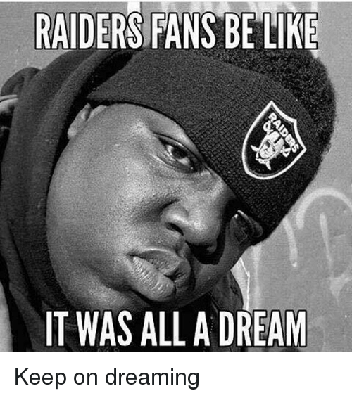 Raiders Fans Be Like It Was All A Dream Keep On Dreaming A Dream
