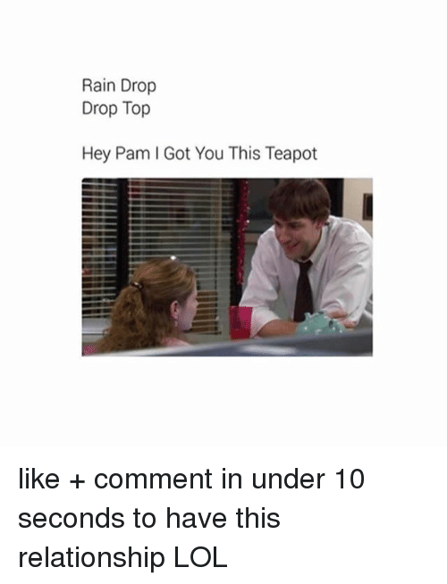 Lol, Memes, and Rain: Rain Drop  Drop Top  Hey Pam I Got You This Teapot like + comment in under 10 seconds to have this relationship LOL
