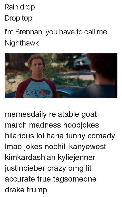 Drake, Lol, and March Madness: Rain drop  Drop top  I'm Brennan, you have to call me  Nighthawk memesdaily relatable goat march madness hoodjokes hilarious lol haha funny comedy lmao jokes nochill kanyewest kimkardashian kyliejenner justinbieber crazy omg lit accurate true tagsomeone drake trump