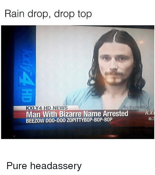 News, Rain, and Bizarre: Rain drop, drop top  KXLY4 HD NEWS  BadtasteBB  Man With Bizarre Name Arrested x  BEEZOW D00-D00 ZOPITTYBOP-BOP-BOP  6: Pure headassery