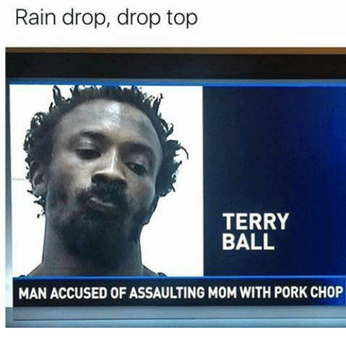 Rain, Mom, and Top: Rain drop, drop top  TERRY  BALL  MAN ACCUSED OF ASSAULTING MOM WITH PORK CHOP