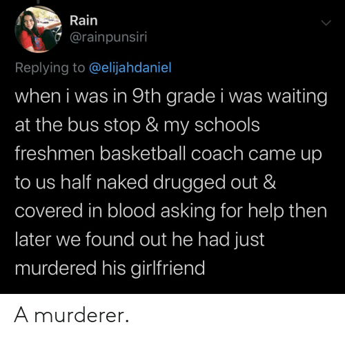 Basketball, Help, and Naked: Rain  @rainpunsiri  Replying to @elijahdaniel  when i was in 9th grade i was waiting  at the bus stop & my schools  freshmen basketball coach came up  to us half naked drugged out &  covered in blood asking for help then  later we found out he had just  murdered his girlfriend A murderer.