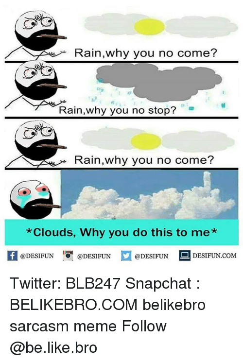 Be Like, Meme, and Memes: Rain,why you no come?  1e  Rain,why you no stop?  Rain,why you no come?  Clouds, Why you do this to me*  K @DESIFUN 증@DESIFUN口@DESIFUN DESIFUN.COM Twitter: BLB247 Snapchat : BELIKEBRO.COM belikebro sarcasm meme Follow @be.like.bro