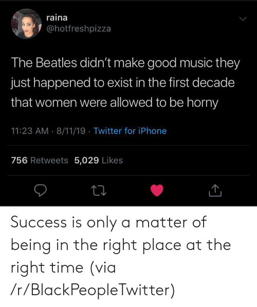 Blackpeopletwitter, Horny, and Iphone: raina  @hotfreshpizza  The Beatles didn't make good music they  just happened to exist in the first decade  that women were allowed to be horny  11:23 AM 8/11/19 Twitter for iPhone  756 Retweets 5,029 Likes Success is only a matter of being in the right place at the right time (via /r/BlackPeopleTwitter)
