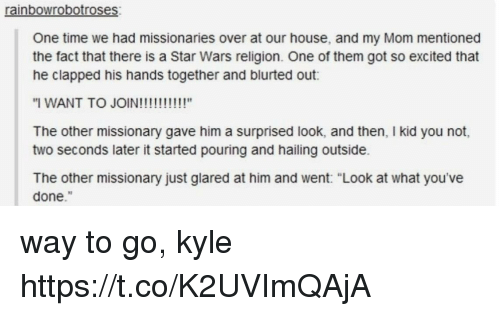 "Memes, Star Wars, and House: rainbowrobotroses  One time we had missionaries over at our house, and my Mom mentioned  the fact that there is a Star Wars religion. One of them got so excited that  he clapped his hands together and blurted out:  The other missionary gave him a surprised look, and then, I kid you not,  two seconds later it started pouring and hailing outside.  The other missionary just glared at him and went: ""Look at what you've  done."" way to go, kyle https://t.co/K2UVImQAjA"