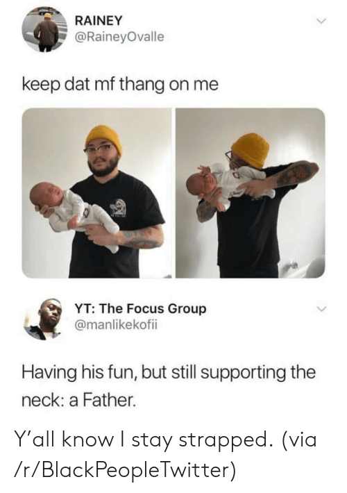 Blackpeopletwitter, Focus, and Fun: RAINEY  @RaineyOvalle  keep dat mf thang on me  YT: The Focus Group  @manlikekofii  Having his fun, but still supporting the  neck: a Father. Y'all know I stay strapped. (via /r/BlackPeopleTwitter)