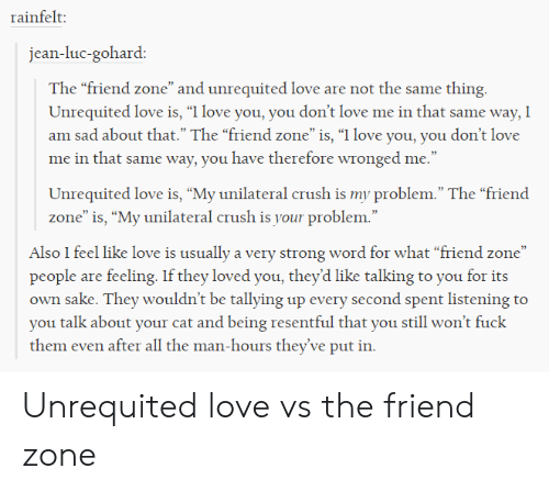 "Crush, Love, and I Love You: rainfelt:  jean-luc-gohard:  The ""friend zone"" and unrequited love are not the same thing  Unrequited love is, ""I love you, you don't love me in that same way, I  am sad about that."" The ""friend zone""is, ""I love you, you don't love  me in that same way, you have therefore wronged me.""  Unrequited love is, ""My unilateral crush is my problem."" The ""friend  zone"" is, ""My unilateral crush is your problem.""  Also I feel like love is usually a very strong word for what ""friend zone""  people are feeling. If they loved you, they'd like talking to you for its  own sake. They wouldn't be tallying up every second spent listening to  you talk about your cat and being resentful that you still won't fuck  them even after all the man-hours they've put in. Unrequited love vs the friend zone"