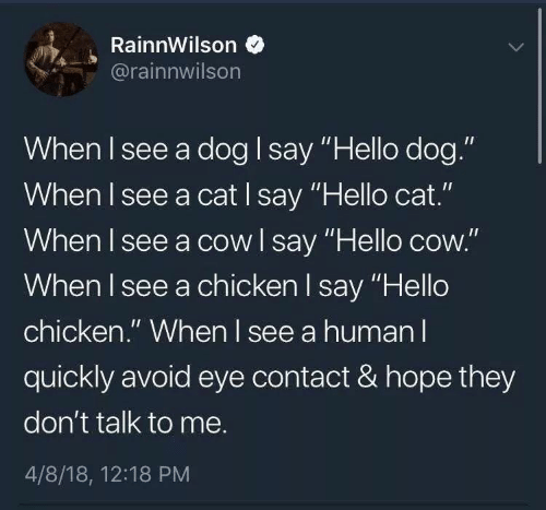 """Hello, Chicken, and Hope: RainnWilson  @rainnwilson  When I see a dog I say """"Hello dog.""""  When I see a cat I say """"Hello cat.""""  When I see a cow l say """"Hello cow.""""  When I see a chicken l say """"Hello  chicken."""" When l see a human l  quickly avoid eye contact & hope they  don't talk to me.  4/8/18, 12:18 PM"""