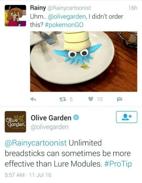 Olive Garden, 11-Jul, and Ord: Rainy @Rainycartoonist  16h  Uhm..@olivegarden, I didn't ord  this? #pokemonGO  Olive  Ganden  Olive Garden  @olivegarden  @Rainycartoonist Unlimited  breadsticks can sometimes be more  effective than Lure Modules. #ProTip  5:57 AM 11 Jul 16