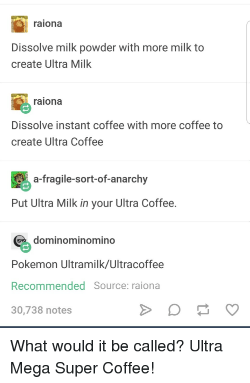 Pokemon, Coffee, and Mega: raiona  Dissolve milk powder with more milk to  create Ultra Milk  raiona  Dissolve instant coffee with more coffee to  create Ultra Coffee  a-fragile-sort-of-anarchy  Put Ultra Milk in your Ultra Coffee  dominominomind  Pokemon Ultramilk/Ultracoffee  Recommended Source: raiona  30,738 notes What would it be called? Ultra Mega Super Coffee!