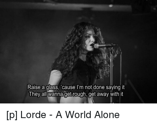Lorde, Say It, And Glasses: Raise A Glass, Cause Iu0027m