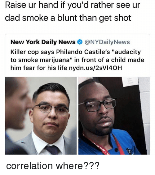 """Dad, Life, and Memes: Raise ur hand if you'd rather see ur  dad smoke a blunt than get shot  New York Daily News @NYDailyNews  Killer cop says Philando Castile's """"audacity  to smoke marijuana"""" in front of a child made  him fear for his life nydn.us/2sVI40H correlation where???"""