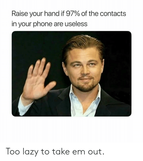 Dank, Lazy, and Phone: Raise your hand if 97% of the contacts  in your phone are useless Too lazy to take em out.