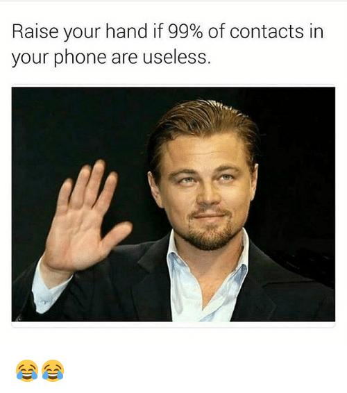 Memes, Phone, and 🤖: Raise your hand if 99% of contacts in  your phone are useless. 😂😂