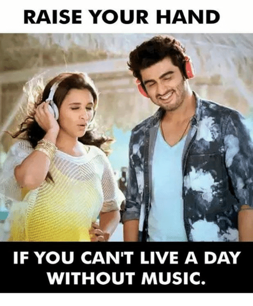 RAISE YOUR HAND IF YOU CAN'T LIVE A DAY WITHOUT MUSIC Meme On MEME New I Cant Live A Day Without You