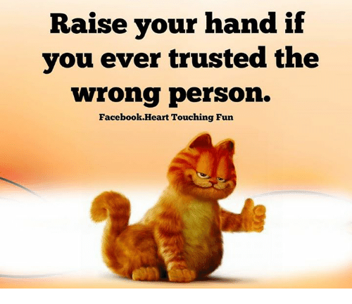 Memes, 🤖, and  Raise Your Hand If: Raise your hand if  you ever trusted the  wrong person.  Facebook Heart Touching Fun