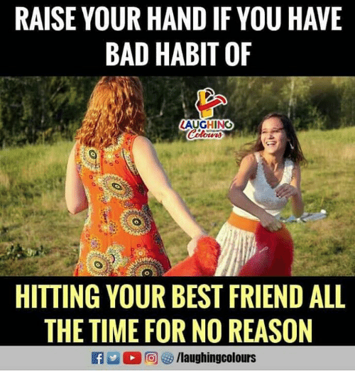 Bad, Best Friend, and Best: RAISE YOUR HAND IF YOU HAVE  BAD HABIT OF  LAUGHING  HITTING YOUR BEST FRIEND ALL  THETIME FOR NO REASON