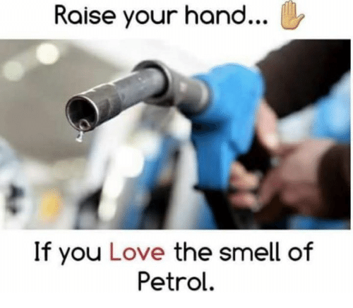 Love, Memes, and Smell: Raise your hand...  If you Love the smell of  Petrol