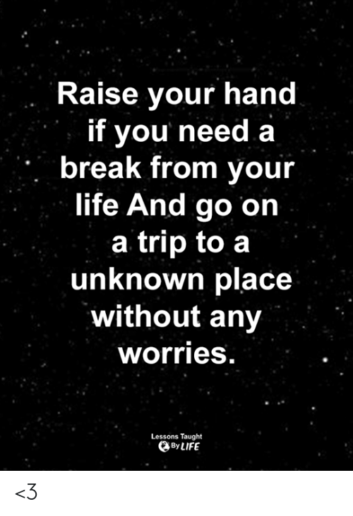 Life, Memes, and Break: Raise your hand  if you need a  break from your  life And go on  a trip to a  unknown place  without any  worries  Lessons Taught  By LIFE <3