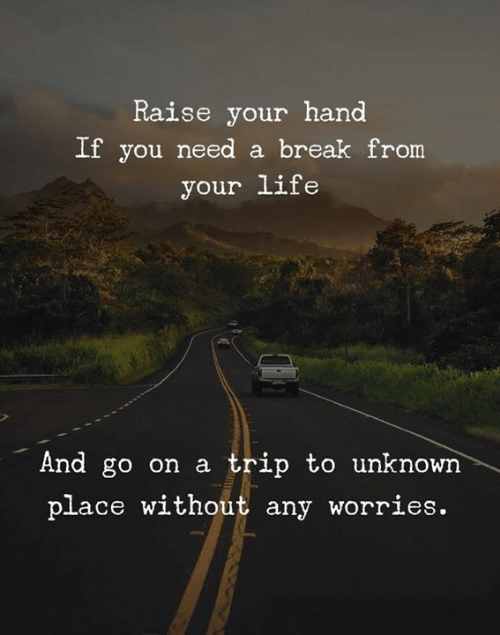 Life, Break, and Unknown: Raise your hand  If you need a break from  your life  And go on a  trip to unknown  place without any worries.