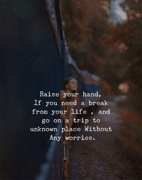 Life, Break, and Unknown: Raise your hand,  If you need a break  from your life , and  go on a trip to  unknown place Without  Any worries.