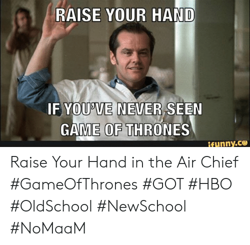 Funny, Game of Thrones, and Hbo: RAISE YOUR HAND  IF YOUP'VE NEVER SEEN  GAME OF THRONES  funny.ce Raise Your Hand in the Air Chief #GameOfThrones #GOT #HBO #OldSchool #NewSchool #NoMaaM